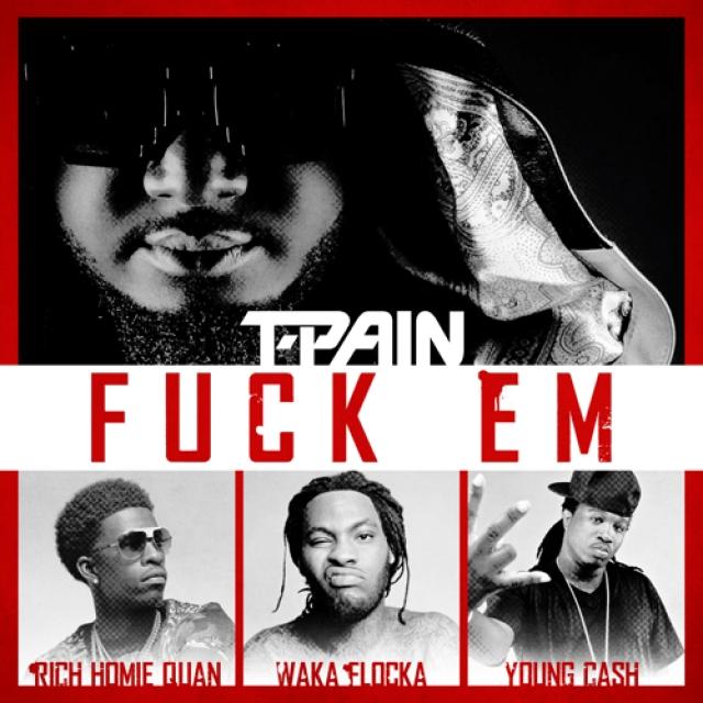 T-Pain Featuring Waka Flocka Flame, Rich Homie Quan & Young Cash 'Fuck 'Em'
